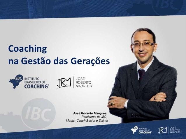 Coaching  na Gestão das Gerações  José Roberto Marques,  Presidente do IBC,  Master Coach Senior e Trainer