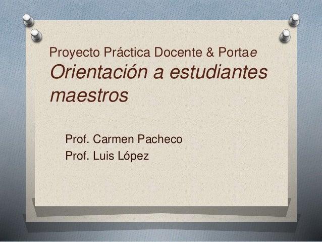 Proyecto Práctica Docente & Portae  Orientación a estudiantes  maestros  Prof. Carmen Pacheco  Prof. Luis López