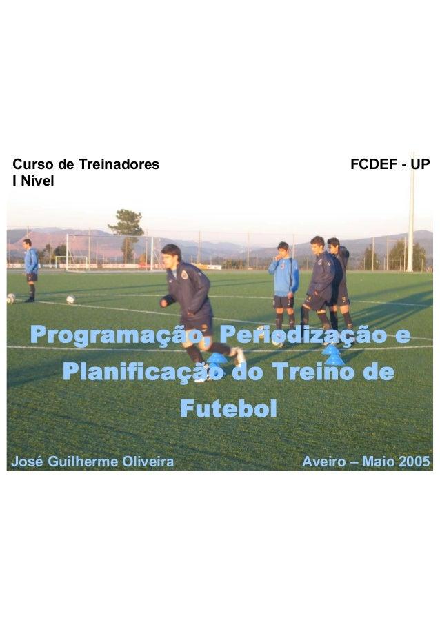 Curso de Treinadores  I Nível  FCDEF - UP  Programação, Periodização e  Planificação do Treino de  Futebol  José Guilherme...