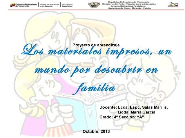 Los materiales impresos, un mundo por descubrir en familia Proyecto de aprendizaje Docente: Lcda. Espc. Salas Marilis. Lic...