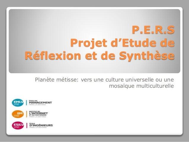 P.E.R.S Projet d'Etude de Réflexion et de Synthèse Planète métisse: vers une culture universelle ou une mosaïque multicult...