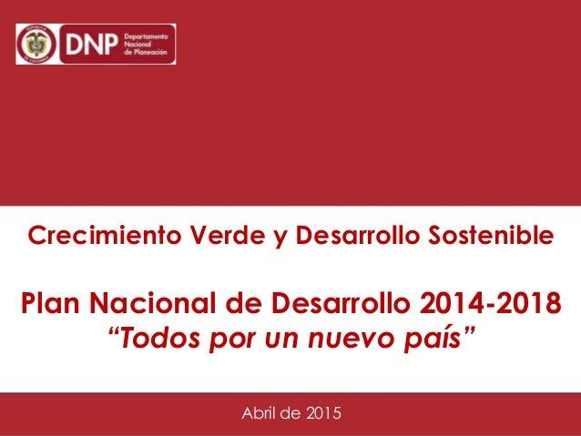 """Octubre 28 de 2014 1 Crecimiento Verde y Desarrollo Sostenible Plan Nacional de Desarrollo 2014-2018 """"Todos por un nuevo p..."""
