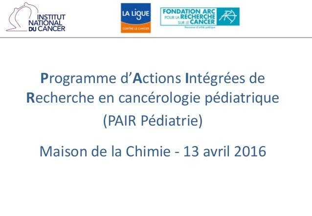 Programme d'Actions Intégrées de Recherche en cancérologie pédiatrique (PAIR Pédiatrie) Maison de la Chimie - 13 avril 2016