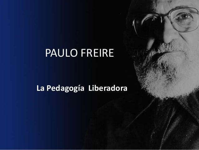 PAULO FREIRE La Pedagogía Liberadora