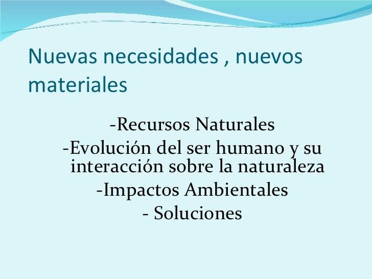 Nuevas necesidades , nuevos materiales <ul><li>-Recursos Naturales </li></ul><ul><li>-Evolución del ser humano y su intera...