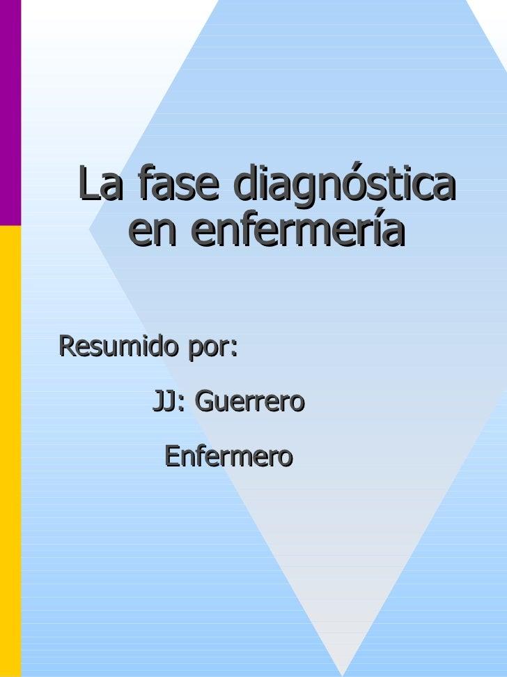 La fase diagnóstica   en enfermeríaResumido por:      JJ: Guerrero       Enfermero