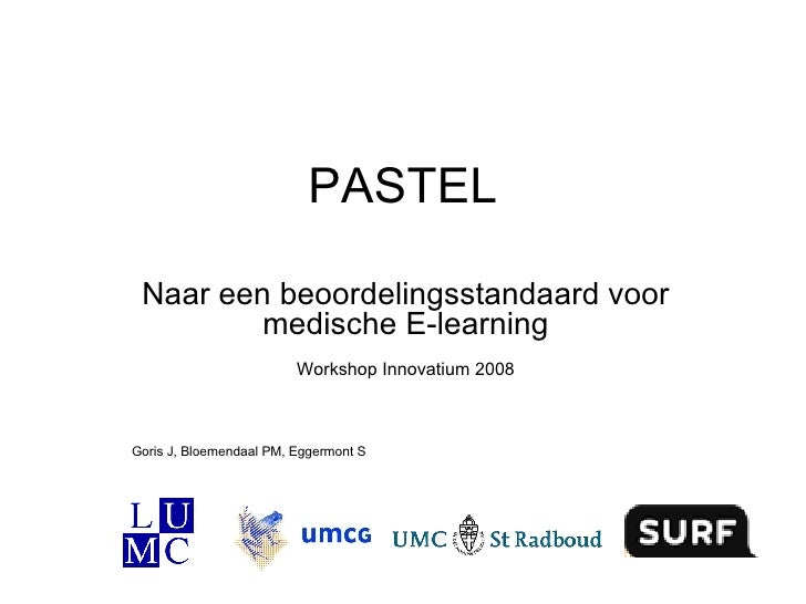 PASTEL Naar een beoordelingsstandaard voor medische E-learning Workshop Innovatium 2008 Goris J, Bloemendaal PM, Eggermont S