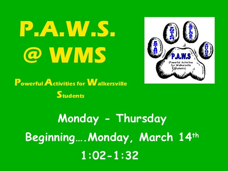 P.A.W.S. @ WMS  Monday - Thursday Beginning….Monday, March 14 th   1:02-1:32  P owerful  A ctivities for  W alkersville  S...