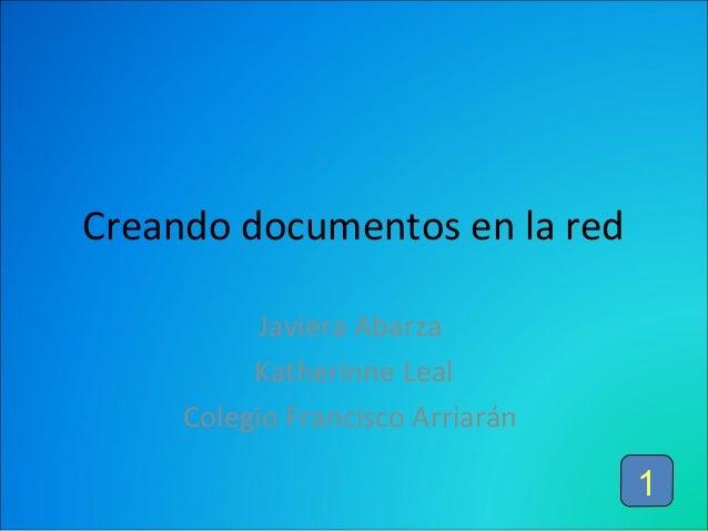 Creando documentos en la red Javiera Abarza Katherinne Leal Colegio Francisco Arriarán  1