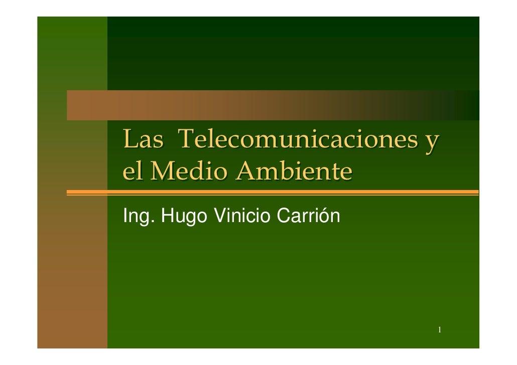 Las Telecomunicaciones y el Medio Ambiente Ing. Hugo Vinicio Carrión                                 1