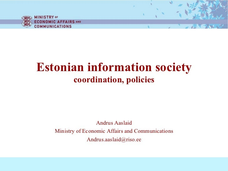 Estonian information society coordination, policies Andrus Aaslaid Ministry of Economic Affairs and Communications [email_...