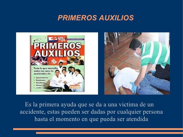 PRIMEROS AUXILIOS  Es la primera ayuda que se da a una victima de unaccidente, estas pueden ser dadas por cualquier person...