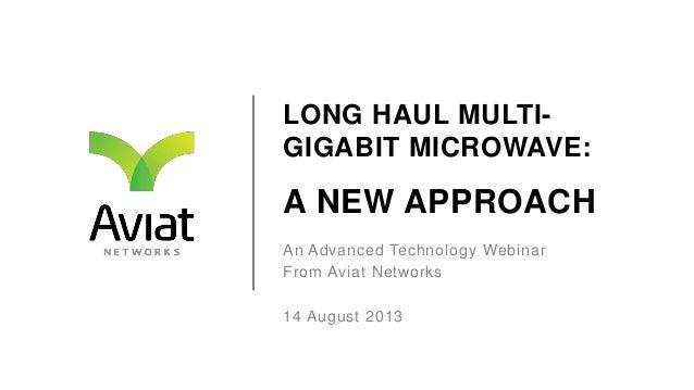 LONG HAUL MULTI- GIGABIT MICROWAVE: A NEW APPROACH An Advanced Technology Webinar From Aviat Networks 14 August 2013