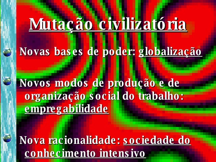 Mutação civilizatória <ul><li>Novas bases de poder:  globalização </li></ul><ul><li>Novos modos de produção e de organizaç...