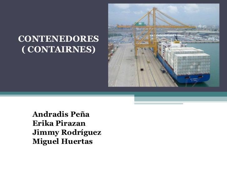 CONTENEDORES ( CONTAIRNES) Andradis Peña Erika Pirazan Jimmy Rodríguez Miguel Huertas