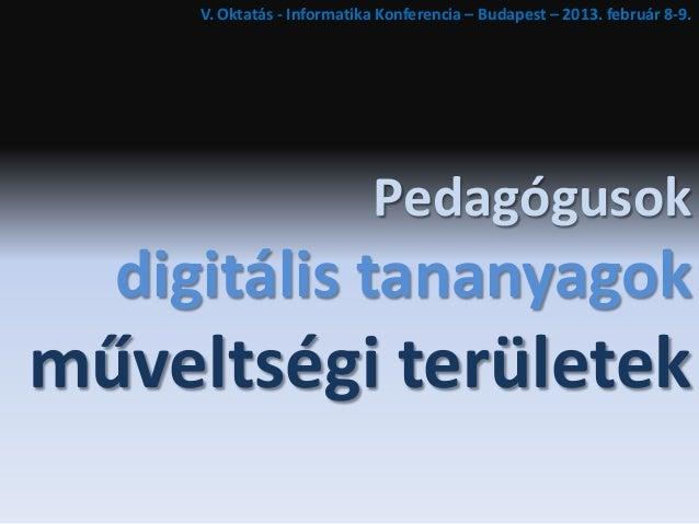 V. Oktatás - Informatika Konferencia – Budapest – 2013. február 8-9.                            Pedagógusok  digitális tan...