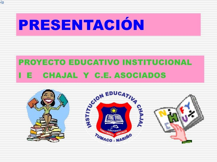 PRESENTACIÓN   PROYECTO EDUCATIVO INSTITUCIONAL I  E  CHAJAL  Y  C.E. ASOCIADOS