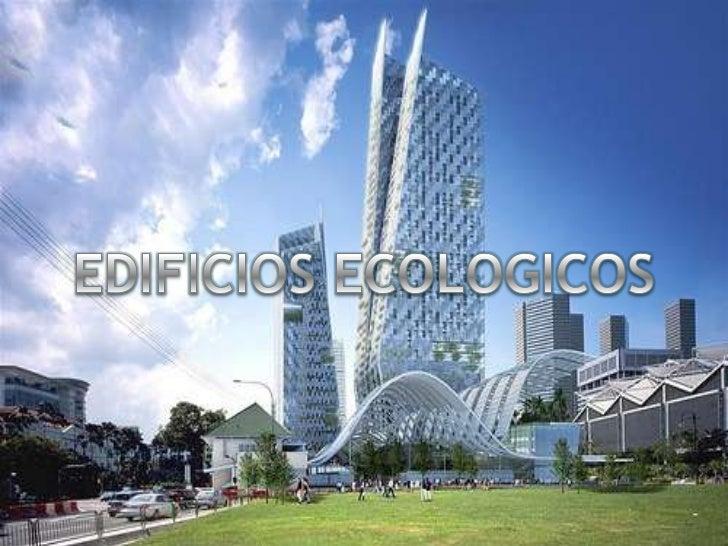 Un edificio ecológico esuna estructuradiseñada con elpropósito de mantenerrelaciones beneficiosascon el medio ambiente.