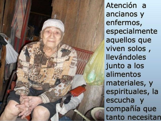 Atención a ancianos y enfermos, especialmente aquellos que viven solos , llevándoles junto a los alimentos materiales, y e...