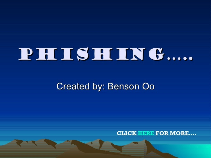 PHISHING….. Created by: Benson Oo CLICK  HERE  FOR MORE….