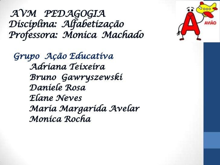 AVM   PEDAGOGIADisciplina:  AlfabetizaçãoProfessora:  Monica  Machado<br />Grupo  Ação Educativa<br />Adriana Teixeira<br ...