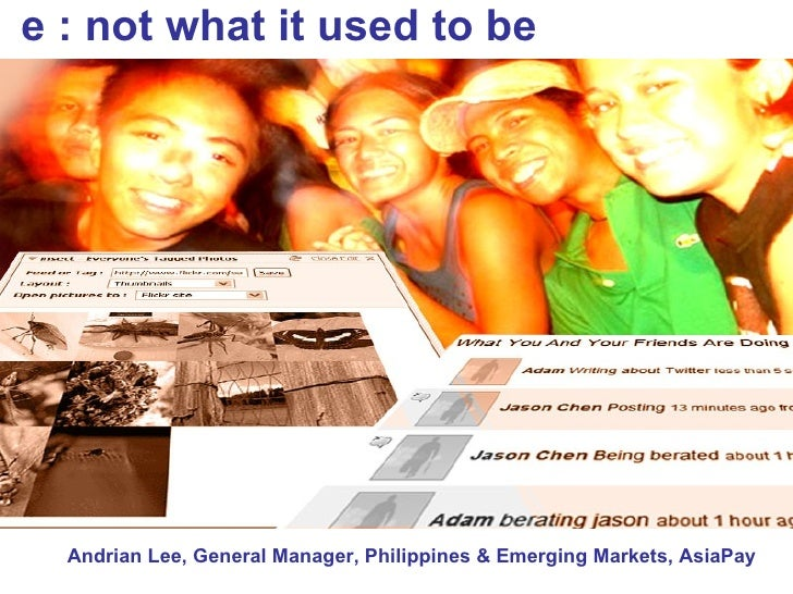 e : not what it used to be Andrian Lee, General Manager, Philippines & Emerging Markets, AsiaPay