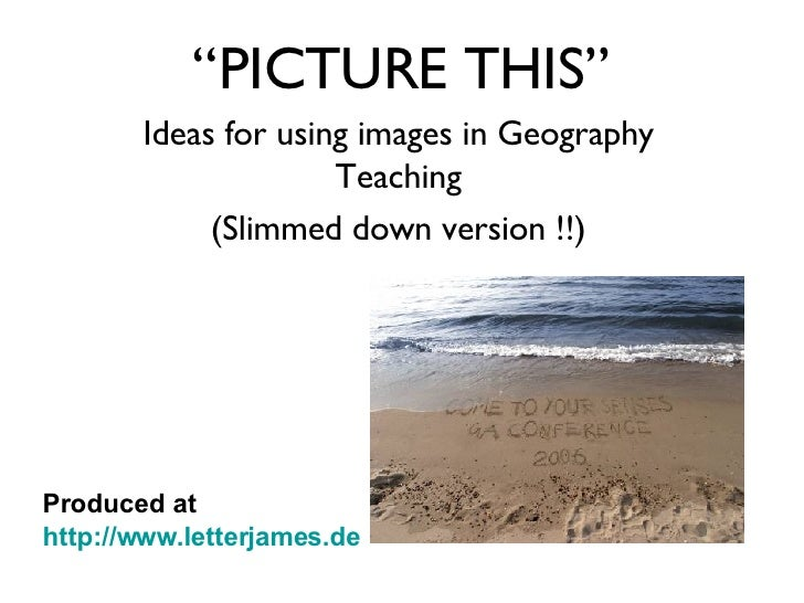 """"""" PICTURE THIS"""" Ideas for using images in Geography Teaching (Slimmed down version !!) Produced at  http://www.letterjames..."""