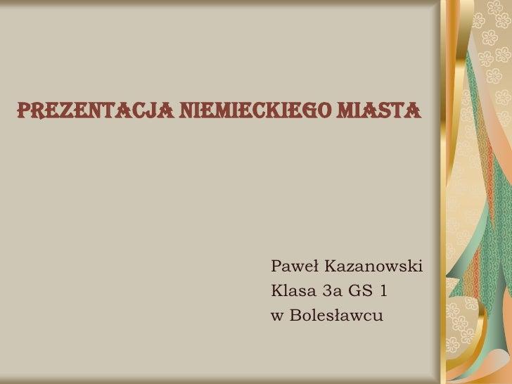 Prezentacja niemieckiego miasta                        Paweł Kazanowski                    Klasa 3a GS 1                  ...