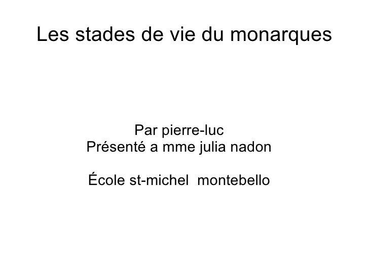 Les stades de vie du monarques Par pierre-luc Présenté a mme julia nadon École st-michel  montebello
