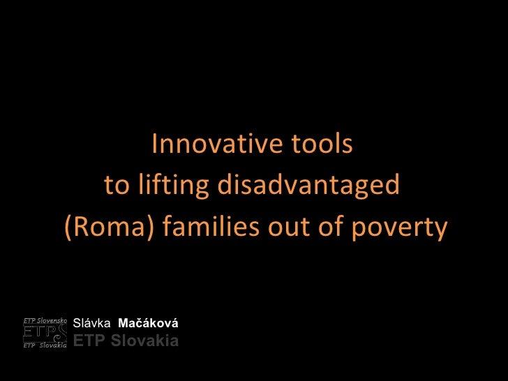 Slávka  Mačáková ETP Slovakia Innovative tools  to lifting disadvantaged  (Roma) families out of poverty