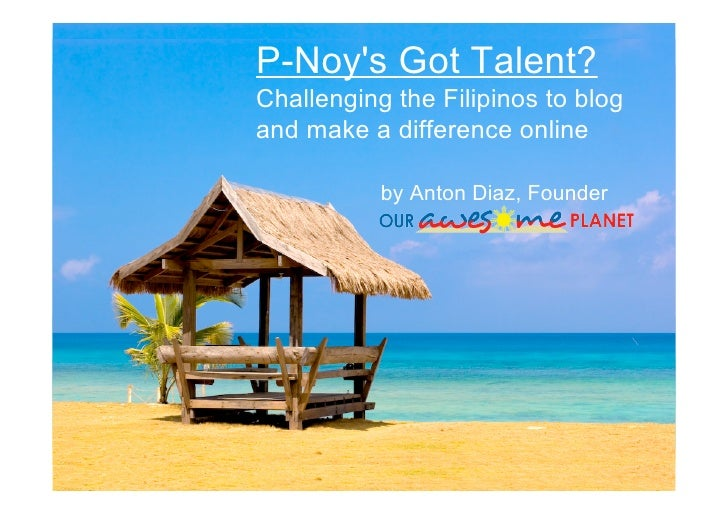 P-Noy's Got Talent? Challenging the Filipinos to blog and make a difference online             by Anton Diaz, Founder