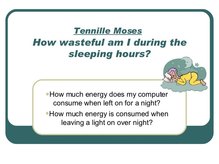 Tennille Moses   How wasteful am I during the sleeping hours? <ul><li>How much energy does my computer consume when left o...