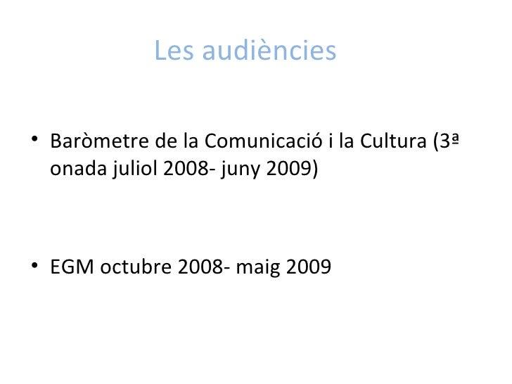 Les audiències <ul><li>Baròmetre de la Comunicació i la Cultura (3ª onada juliol 2008- juny 2009)  </li></ul><ul><li>EGM o...