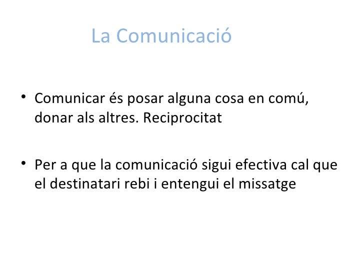La Comunicació <ul><li>Comunicar és posar alguna cosa en comú, donar als altres. Reciprocitat </li></ul><ul><li>Per a que ...