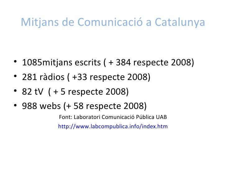 Mitjans de Comunicació a Catalunya <ul><li>1085mitjans escrits ( + 384 respecte 2008)  </li></ul><ul><li>281 ràdios ( +33 ...