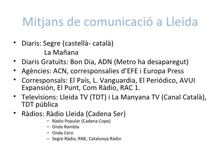 Mitjans de comunicació a Lleida <ul><li>Diaris: Segre (castellà- català) </li></ul><ul><li>  La Mañana </li></ul><ul><li>D...