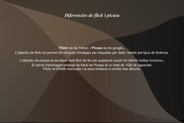 Diferencies de flick i picasa Flickr es de Yahoo. i Picasa es de google. L'objectiu de flickr es permet fer cerques d'imat...