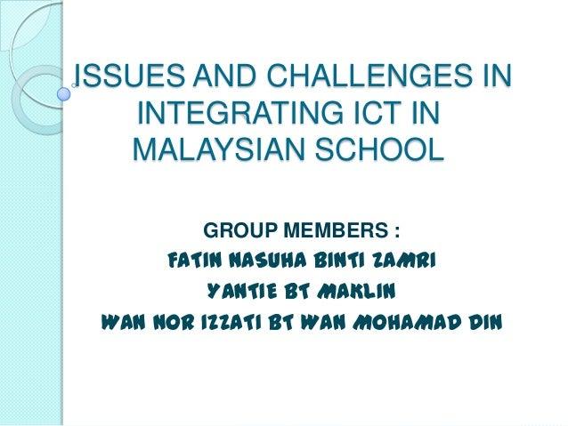 ISSUES AND CHALLENGES IN    INTEGRATING ICT IN   MALAYSIAN SCHOOL         GROUP MEMBERS :      FATIN NASUHA BINTI ZAMRI   ...