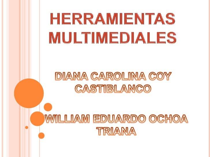 HERRAMIENTAS MULTIMEDIALES<br />DIANA CAROLINA COY CASTIBLANCO<br />WILLIAM EDUARDO OCHOA TRIANA<br />
