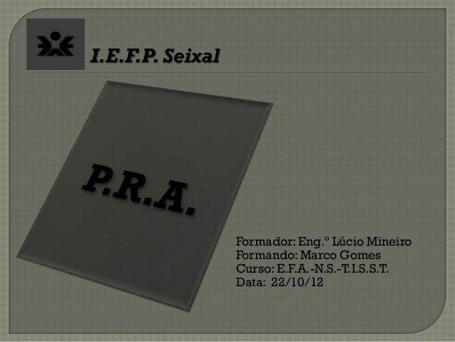 Formador: Eng.º Lúcio MineiroFormando: Marco GomesCurso: E.F.A.-N.S.-T.I.S.S.T.Data: 22/10/12