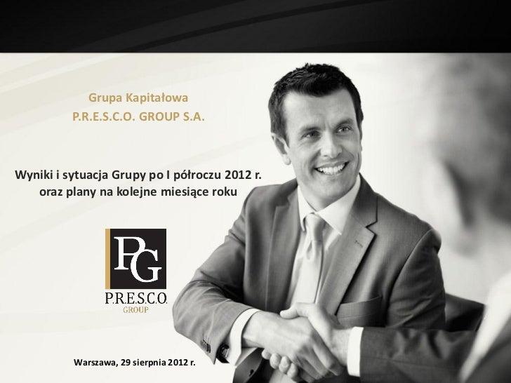 Grupa Kapitałowa          P.R.E.S.C.O. GROUP S.A.Wyniki i sytuacja Grupy po I półroczu 2012 r.   oraz plany na kolejne mie...