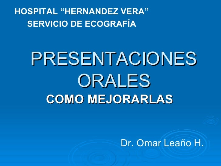 """PRESENTACIONES ORALES COMO MEJORARLAS Dr. Omar Leaño H. HOSPITAL """"HERNANDEZ VERA"""" SERVICIO DE ECOGRAFÍA"""