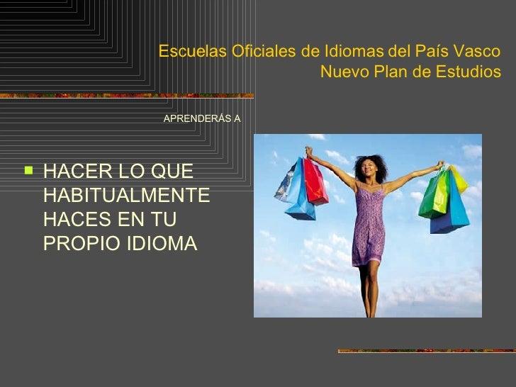 Escuelas Oficiales de Idiomas del País Vasco Nuevo Plan de Estudios <ul><li>APRENDERÁS A </li></ul><ul><li>HACER LO QUE HA...