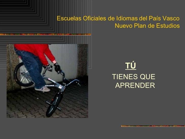 Escuelas Oficiales de Idiomas del País Vasco Nuevo Plan de Estudios <ul><li>TÚ   </li></ul><ul><li>TIENES QUE APRENDER </l...