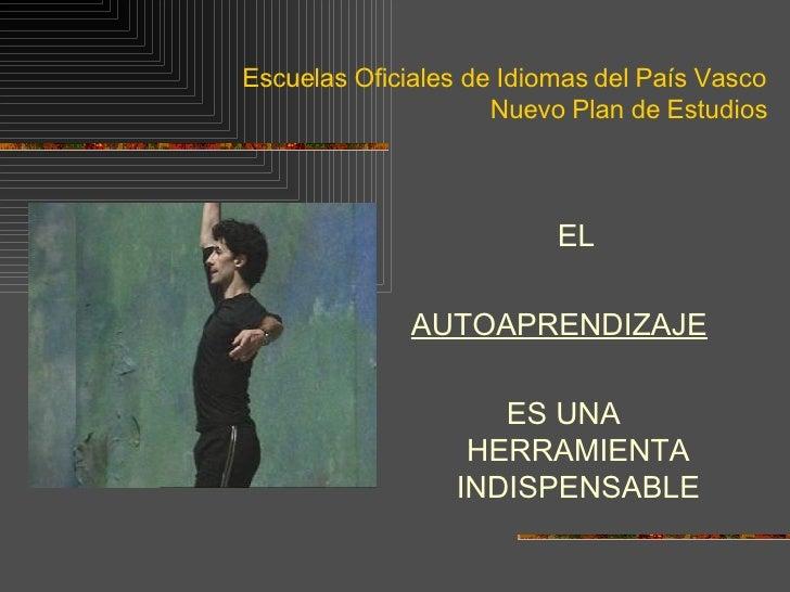 Escuelas Oficiales de Idiomas del País Vasco Nuevo Plan de Estudios <ul><li>EL  </li></ul><ul><li>AUTOAPRENDIZAJE   </li><...