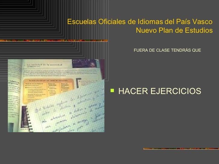 Escuelas Oficiales de Idiomas del País Vasco Nuevo Plan de Estudios <ul><li>FUERA DE CLASE TENDRÁS QUE  </li></ul><ul><li>...