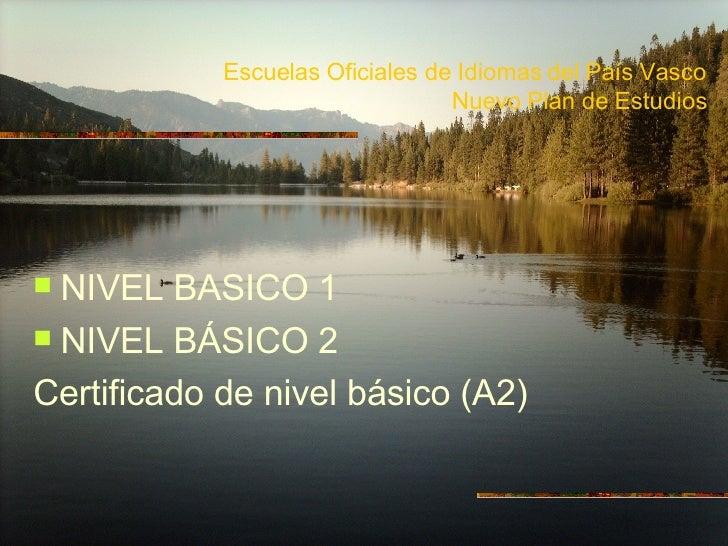 Escuelas Oficiales de Idiomas del País Vasco Nuevo Plan de Estudios <ul><li>NIVEL BASICO 1 </li></ul><ul><li>NIVEL BÁSICO ...
