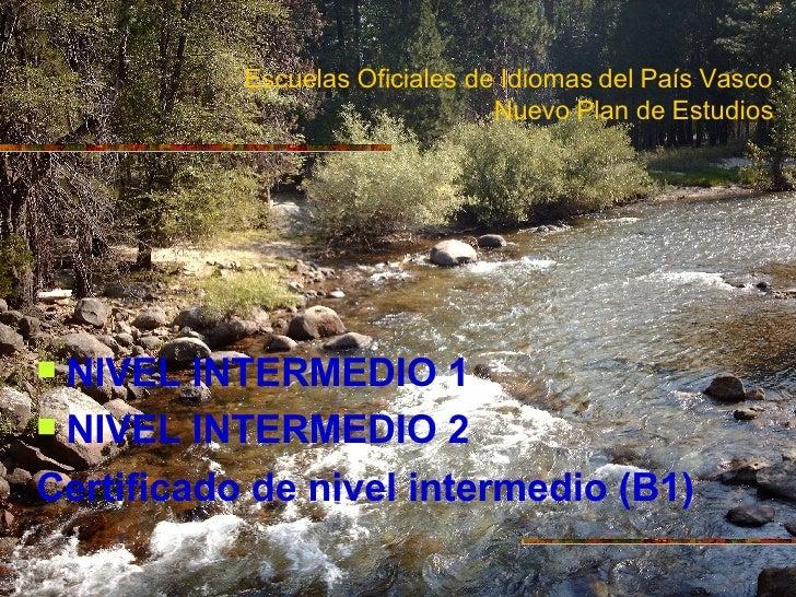 Escuelas Oficiales de Idiomas del País Vasco Nuevo Plan de Estudios <ul><li>NIVEL INTERMEDIO 1 </li></ul><ul><li>NIVEL INT...