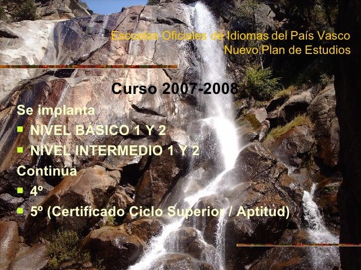 Escuelas Oficiales de Idiomas del País Vasco Nuevo Plan de Estudios <ul><li>Curso 2007-2008 </li></ul><ul><li>Se implanta ...