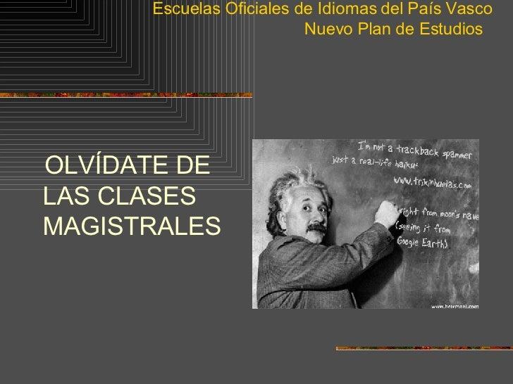 Escuelas Oficiales de Idiomas del País Vasco Nuevo Plan de Estudios  <ul><li>OLVÍDATE DE LAS CLASES MAGISTRALES </li></ul>